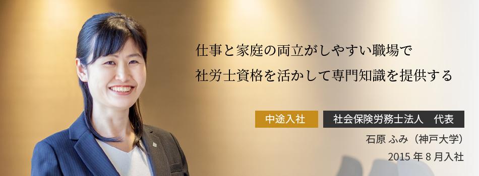 仕事と家庭の両立がしやすい職場で社労士資格を活かして専門知識を提供する 石原 ふみ(神戸大学)2015年8月入社